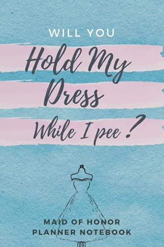 Will You Hold My Dress While I Pee: Maid of Honor Organizer/Guide to Keep Track of Wedding Weekly and Monthly Tasks, Budget, Vendor Contact List, To Do List and Duty Checklist