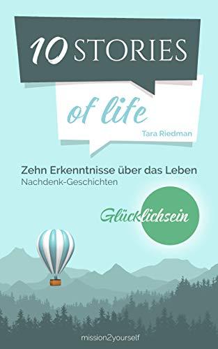 """10 STORIES of life: Zehn Erkenntnisse über das Leben – Nachdenk-Geschichten zum Thema """"Glücklichsein"""" (German Edition)"""