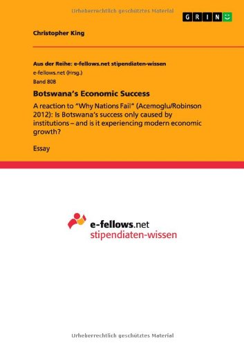 """Botswana's Economic Success: A reaction to """"Why Nations Fail"""" (Acemoglu/Robinson 2012): Is Botswana's success only caused by institutions - and is it experiencing modern economic growth?"""