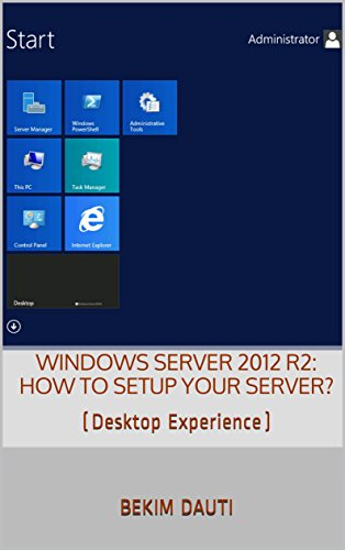 Windows Server 2012 R2: How to setup your server?: (Desktop Experience) (From installation to setting up your server) (English Edition)