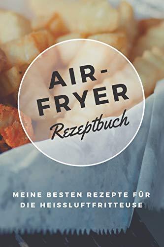 Airfryer Rezeptbuch - Meine besten Rezepte für die Heißluftfritteuse: Notizbuch zum Rezepte aufschreiben | Low Carb | Low Fat | Fettarm