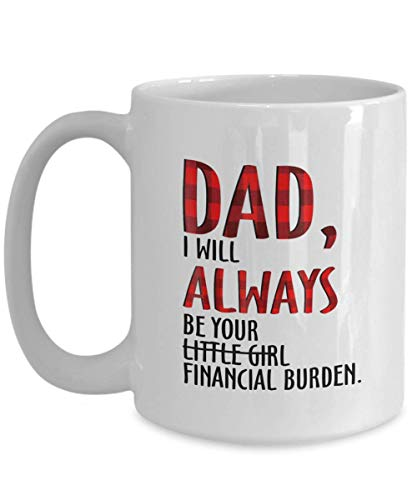 Dad I Will Always be Your Little Girl Financial Burden Mug Coffee Tea Cup 11oz, Gift Father Day for Dad, Best Dad Ever