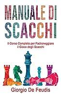 Manuale Di Scacchi: Il Corso Completo per Padroneggiare il Gioco degli Scacchi. Impara a giocare da zero, scegli le strategie vincenti e diventa un professionista.