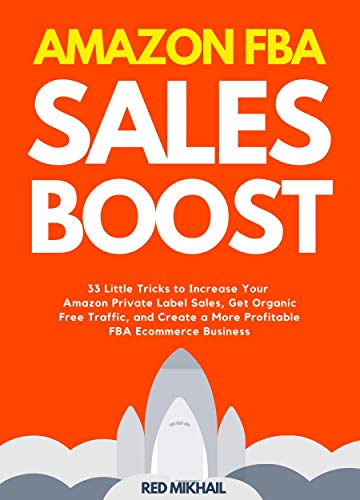 Amazon FBA Sales Boost (2021): 33 Little Tricks to Increase Your Amazon Private Label Sales, Get Organic Free Traffic, and Create a More Profitable FBA ... (Fulfillment by Amazon Business Book 5)