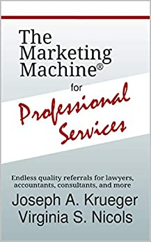The Marketing Machine® for Professional Services: Endless quality referrals for lawyers, accountants, consultants, and more by [Joseph Krueger, Virginia Nicols]