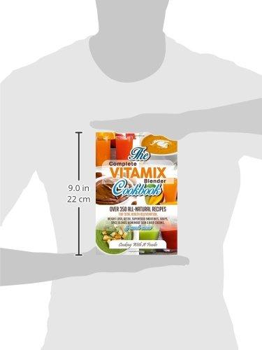 Complete Vitamix Blender Cookbook: Over 350 All-Natural Recipes for Total Health Rejuvenation, Weight Loss, Detox, Superfood Smoothies, Spice Blends, Homemade Skin