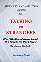 SUMMARY AND ANALYSIS GUIDE OF TALKING TO STRANGERS: What We Should Know About The People We Don't Know By MALCOM GLADWELL