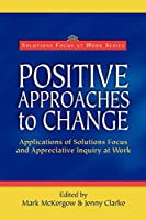 Positive Approaches to Change (Solutions Focus at Work)
