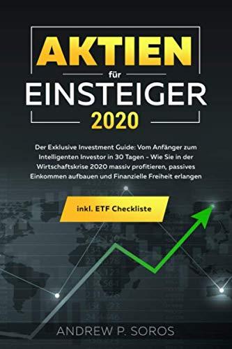 Aktien für Einsteiger 2020 - Der Exklusive Investment Guide: Vom Anfänger zum Intelligenten Investor in 30 Tagen - Wie Sie in der Wirtschaftskrise ... Freiheit erlangen inkl. ETF Checkliste