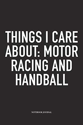 Things I Care About: Motor Racing And Handball: A 6x9 Inch Matte Softcover Notebook Diary With 120 Blank Lined Pages And A Funny Sports Fanatic Cover Slogan