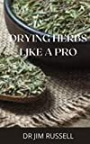 HOW TO DRY HERBS LIKE A PRO : Ultimate Guide To Drying Herbs Like A Pro