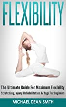 Flexibility: The Ultimate Guide For Maximum Flexibility - Stretching, Injury Rehabilitation & Yoga For Beginners