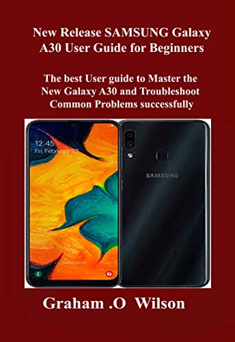New Release SAMSUNG Galaxy A30 User Guide for Beginners: The best User guide to Master the New Galaxy A30 and Troubleshoot Common Problems successfully (English Edition)