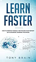 Learn Faster: How to Improve Yourself and Master Your Memory with Advanced Learning Strategies