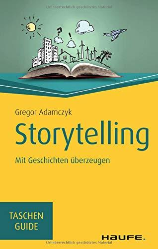 Storytelling: Mit Geschichten überzeugen: Mit Geschichten berzeugen (Haufe TaschenGuide)