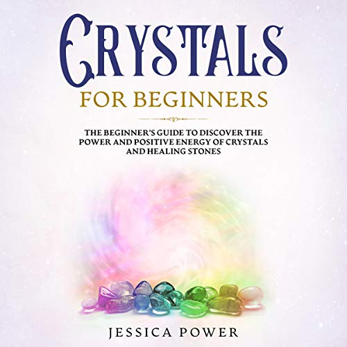 Crystals for Beginners: The Beginner's Guide to Discover the Power and Positive Energy of Crystals and Healing Stones (Meditation) cover art