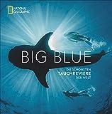 National Geographic: Big Blue. Die ultimative Bucket List der schönsten Tauchreviere der Welt. 100...