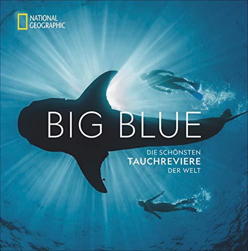 National Geographic: Big Blue. Die ultimative Bucket List der schönsten Tauchreviere der Welt. 100 aufregende Unterwasser-Erlebnisse plus wertvollen ... Die schönsten Tauchreviere der Welt