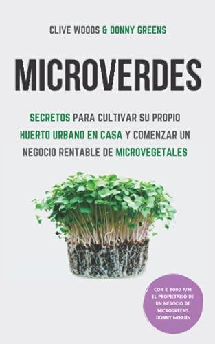 Microverdes: Secretos para cultivar su propio huerto urbano en casa y comenzar un negocio rentable de microvegetales (Spanish Edition)