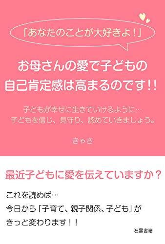 Anata no koto ga daisukiyo okasan no ai de kodomo no jiko koteikan wa takamaru nodesu: Kodomo ga shiawase ni ikite ikeru yo ni kodomo o shinji mimamori ... (ishiguroshoseki) (Japanese Edition)