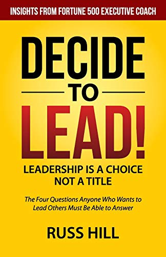 Decide to Lead: The Four Questions Anyone Who Wants to Lead Others Must Be Able to Answer