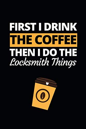First I Drink The Coffee Then I Do The Locksmith Things: Notebook/Journal For Locksmiths