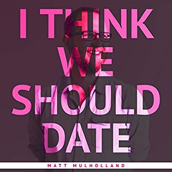 I Think We Should Date
