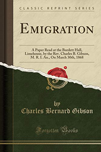 Emigration: A Paper Read at the Burdett Hall, Limehouse, by the Rev. Charles B. Gibson, M. R. I. An., on March 30th, 1868 (Classic Reprint)