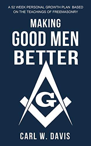 Making Good Men Better: A 52 Week Personal Growth Plan Based on the Teachings of Freemasonry