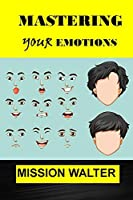 MASTERING YOUR EMOTIONS: Easy ways to Manage your Feelings, Overcome Negativity and Master your Emotions