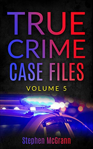 True Crime Case Files: Volume 5: Five Unique True Crime Tales