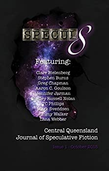 Specul8: Central Queensland Journal of Speculative Fiction: Issue 1 October 2015 by [Clare Bielenberg, Stephen Burns, Greg Chapman, Aaron C. Goulson, Jennifer Jarman, Shelley Russell Nolan, TC Phillips, Mark Svendsen, Jimmy Walker, Lana Webber]