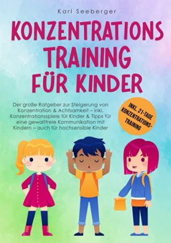 Konzentrationstraining für Kinder: Der große Ratgeber zur Steigerung von Konzentration & Achtsamkeit – inkl. Konzentrationsspiele für Kinder & Tipps für eine gewaltfreie Kommunikation mit Kindern