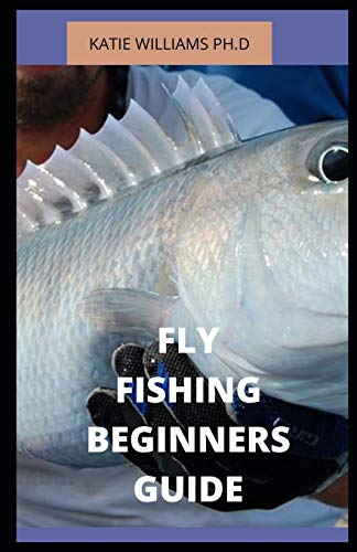 FLY FISHING BEGINNERS GUIDE: PREFECT BEGINNERS GUIDE AND HOW TO TRAIN YOURSELF AND KIDS FISHING