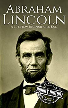 Abraham Lincoln: A Life from Beginning to End (Biographies