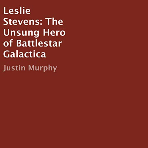 Leslie Stevens: The Unsung Hero of Battlestar Galactica audiobook cover art