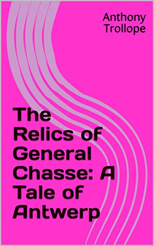 The Relics of General Chasse: A Tale of Antwerp (English Edition)