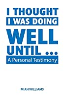 I Thought I Was Doing Well Until ...: A Personal Testimony