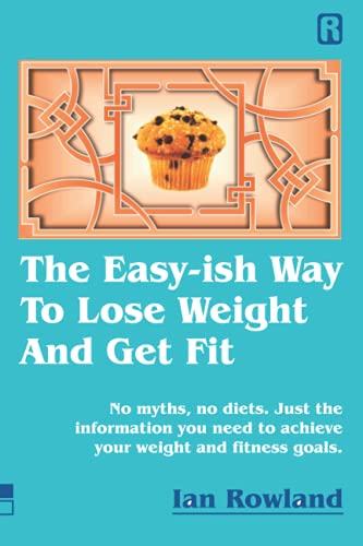 The Easy-ish Way To Lose Weight And Get Fit: No myths, no diets. Just the...