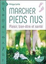 Marcher pieds nus - Plaisir, bien-être et santé de Philippe Lahille