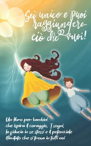 Sei unico e puoi raggiungere ciò che vuoi!: Un libro per bambini che ispira il coraggio, i sogni, la fiducia in se stessi e il potenziale illimitato ... in tutti noi (regalo per ragazze e ragazzi)