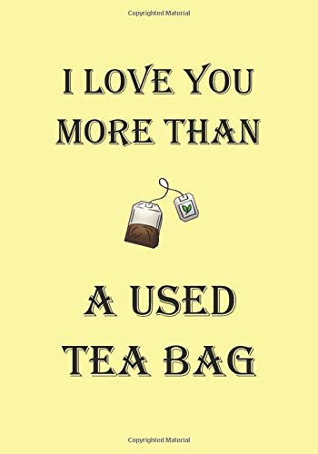 I LOVE YOU MORE THAN A USED TEA BAG: A Funny Gift Journal...