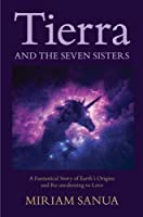 Tierra and the Seven Sisters: A Fantastical Story of Earth's Origins and Re-awakening to Love