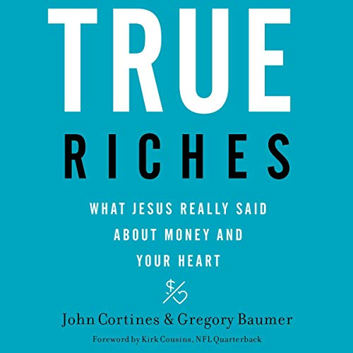 True Riches     What Jesus Really Said About Money and Your Heart              By:                                                                                                                                 John Cortines,                                                                                        Gregory Baumer,                                                                                        Kirk Cousins - foreword                           Length: Not Yet Known     Not rated yet     Overall 0.0