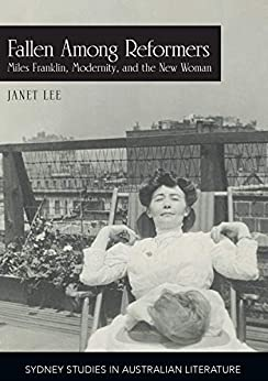 Fallen Among Reformers: Miles Franklin, Modernity and the New Woman (Sydney Studies in Australian Literature) by [Professor Janet Lee]