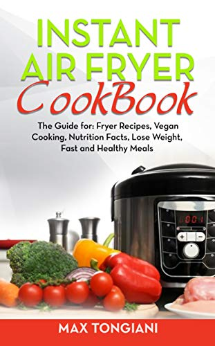 Instant Air Fryer Cookbook: The Guide For Fryer Recipes, Vegan Cooking, Nutrition Facts, Lose Weight, Fast and Healthy Meals