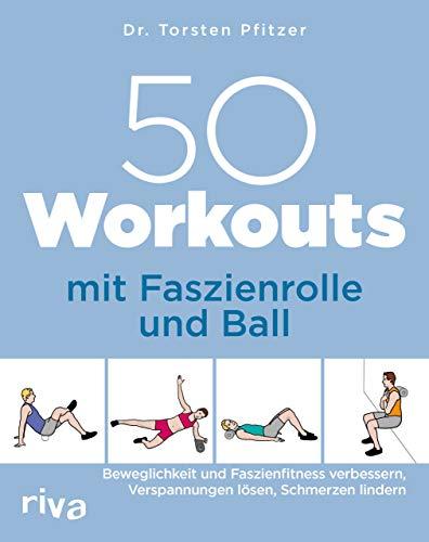 50 Workouts mit Faszienrolle und Ball: Beweglichkeit und Faszienfitness verbessern, Verspannungen lösen, Schmerzen lindern