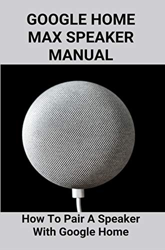 Google Home Max Speaker Manual: How To Pair A Speaker With Google Home: How To Use Google Home Mini (English Edition)
