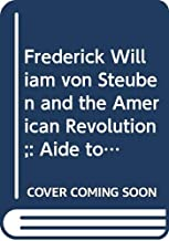 Frederick William von Steuben and the American Revolution;: Aide to Washington and Inspector General of the Army (American classics in history & social science, 103)