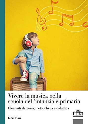 Vivere la musica nella scuola dell'infanzia e primaria. Elementi di teoria, metodologia e didattica